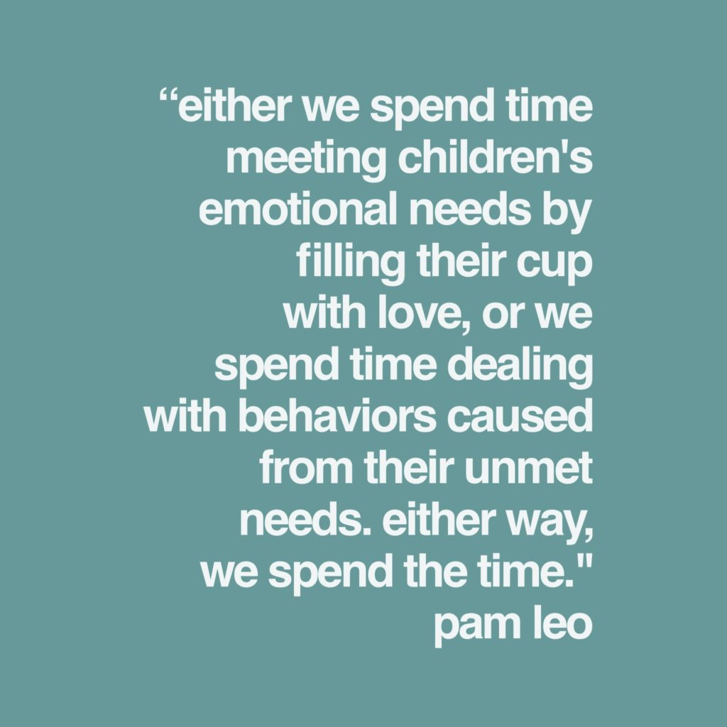 """""""Either we spend time meeting children's emotional needs by filling their cup with love or we spend time dealing with the behaviors caused from the unmet needs. Either way we spend the time.""""-Pam Leo"""